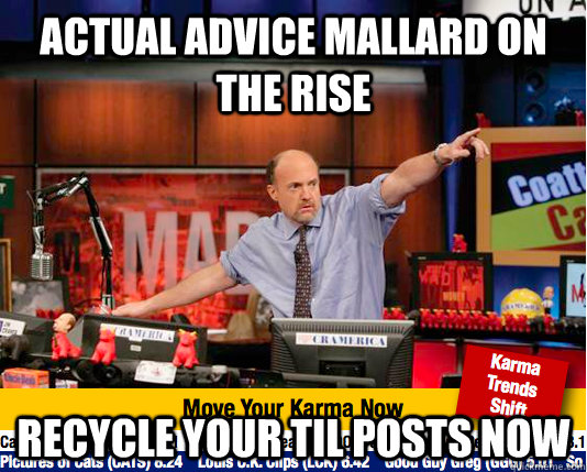 actual advice mallard on the rise recycle your TIL posts now - actual advice mallard on the rise recycle your TIL posts now  move your karma now