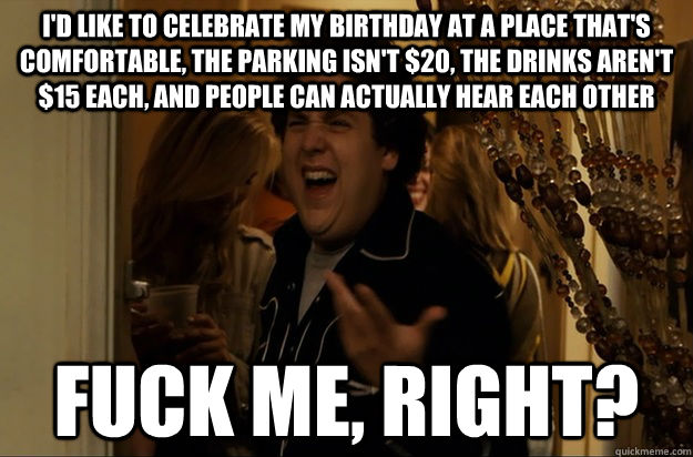I'd like to celebrate my birthday at a place that's comfortable, the parking isn't $20, the drinks aren't $15 each, and people can actually hear each other fuck me, right? - I'd like to celebrate my birthday at a place that's comfortable, the parking isn't $20, the drinks aren't $15 each, and people can actually hear each other fuck me, right?  Fuck Me, Right