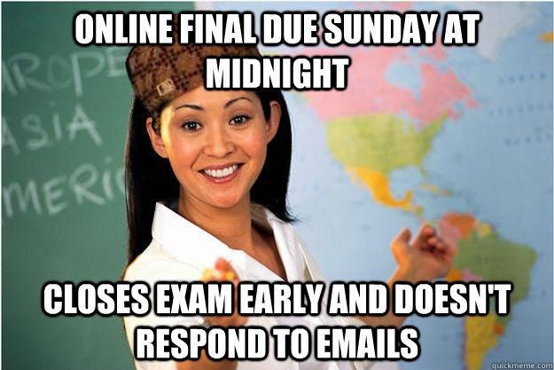 Online final due sunday at midnight Closes exam early and doesn't respond to emails - Online final due sunday at midnight Closes exam early and doesn't respond to emails  Scumbag Teacher