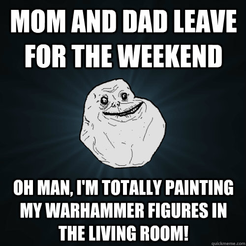 Mom and Dad leave for the weekend Oh man, I'm totally painting my warhammer figures in the living room! - Mom and Dad leave for the weekend Oh man, I'm totally painting my warhammer figures in the living room!  Forever Alone