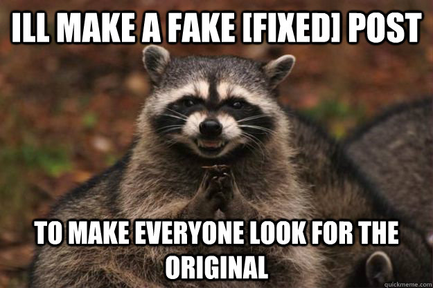 ill make a fake [fixed] post to make everyone look for the original  - ill make a fake [fixed] post to make everyone look for the original   Evil Plotting Raccoon