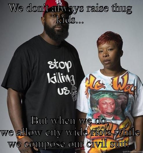 WE DON'T ALWAYS RAISE THUG KIDS... BUT WHEN WE DO, WE ALLOW CITY WIDE RIOTS WHILE WE COMPOSE OUR CIVIL SUIT.  Misc