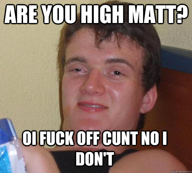 ARE YOU HIGH MATT? OI FUCK OFF CUNT NO I DON'T