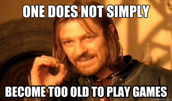 One Does Not Simply Become too old to play games