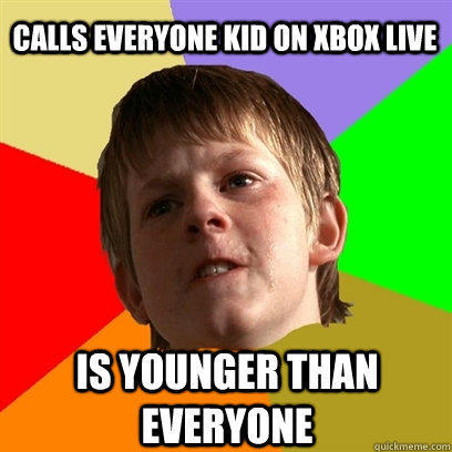 Calls everyone kid on xbox live is younger than everyone  Angry School Boy