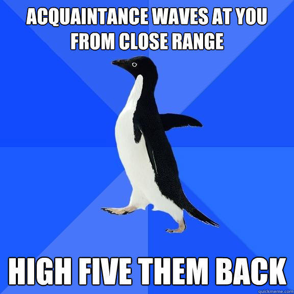 Acquaintance waves at you from close range High five them back - Acquaintance waves at you from close range High five them back  Socially Awkward Penguin