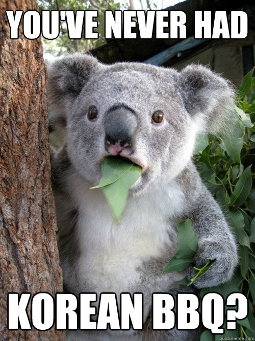 You've never had korean bbq?  Surprised Koala