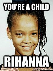 You're a child rihanna