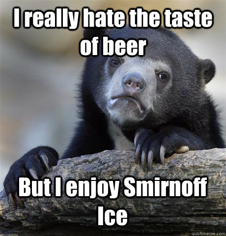 I really hate the taste of beer But I enjoy Smirnoff Ice - I really hate the taste of beer But I enjoy Smirnoff Ice  Confession Bear