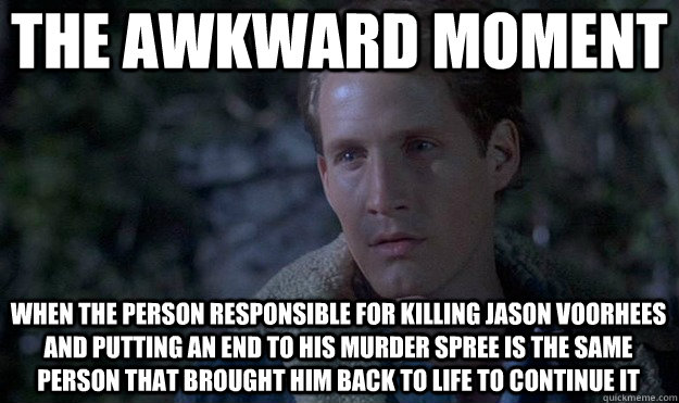 the awkward moment when the person responsible for killing jason voorhees and putting an end to his murder spree is the same person that brought him back to life to continue it  Friday the 13th