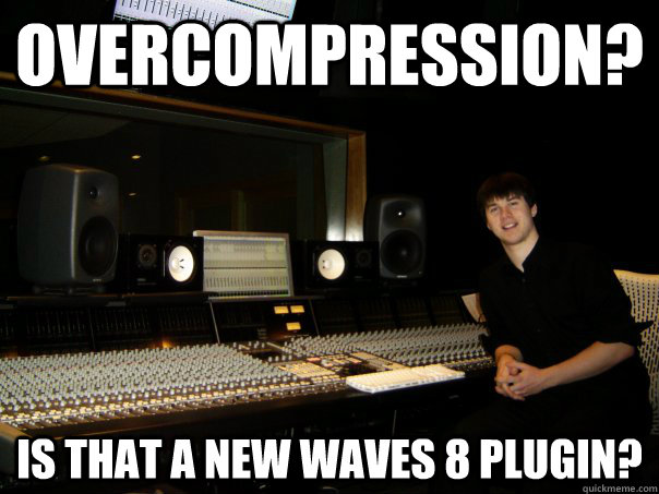 overcompression? is that a new waves 8 plugin? - overcompression? is that a new waves 8 plugin?  Skumbag Sound Engineer