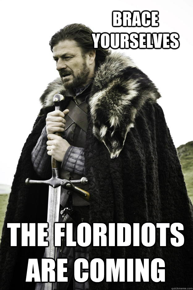 Brace yourselves The Floridiots are coming - Brace yourselves The Floridiots are coming  Winter is coming