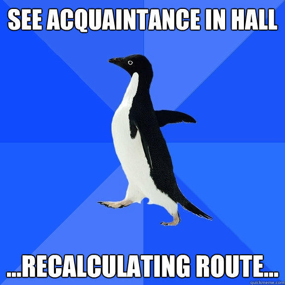 see acquaintance in hall  ...recalculating route... - see acquaintance in hall  ...recalculating route...  Socially Awkward Penguin