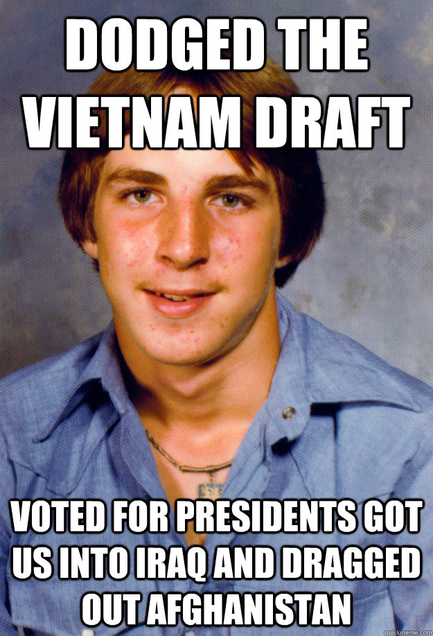 Dodged the Vietnam draft Voted for presidents got us into Iraq and dragged out Afghanistan - Dodged the Vietnam draft Voted for presidents got us into Iraq and dragged out Afghanistan  Old Economy Steven