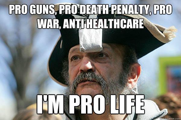 Pro Guns, Pro Death Penalty, Pro War, anti healthcare I'm Pro Life - Pro Guns, Pro Death Penalty, Pro War, anti healthcare I'm Pro Life  Tea Party Ted