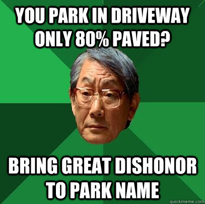 You park in driveway only 80% paved? Bring great dishonor to park name - You park in driveway only 80% paved? Bring great dishonor to park name  High Expectations Asian Father