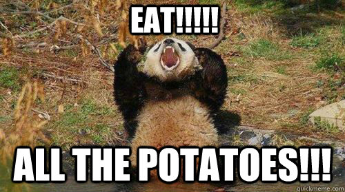 EAT!!!!! ALL THE POTATOES!!!