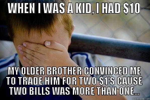Friggen older siblings... - WHEN I WAS A KID, I HAD $10 MY OLDER BROTHER CONVINCED ME TO TRADE HIM FOR TWO $1'S CAUSE TWO BILLS WAS MORE THAN ONE... Confession kid