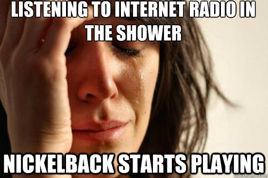 listening to internet radio in the shower Nickelback starts playing - listening to internet radio in the shower Nickelback starts playing  Misc