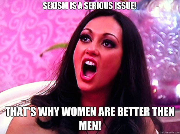 Sexism is a serious issue! That's why women are better then men! - Sexism is a serious issue! That's why women are better then men!  Feminist Nazi