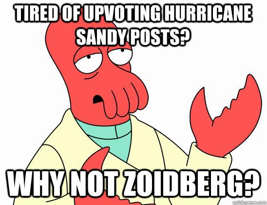 Tired of upvoting hurricane sandy posts? why not Zoidberg?  Why Not Zoidberg