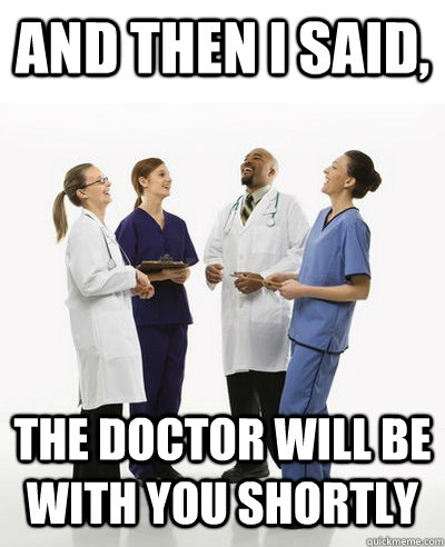 And then I said, The Doctor will be with you shortly