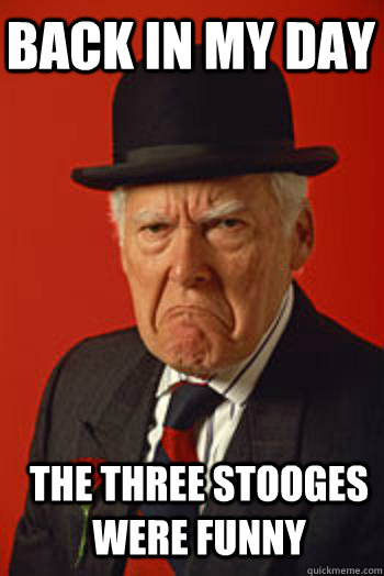Funny Memes For Meme Day : Back in my day the three stooges were funny pissed old
