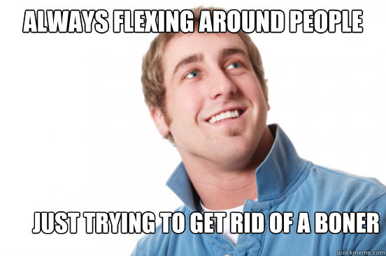 Always flexing around people Just Trying to get rid of a boner - Always flexing around people Just Trying to get rid of a boner  Misunderstood Douchebag