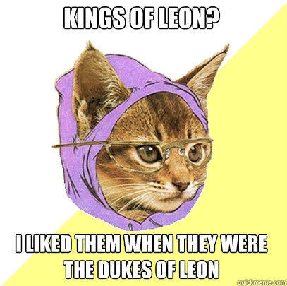 kings of leon? I liked them when they were the Dukes of leon - kings of leon? I liked them when they were the Dukes of leon  Hipster Kitty