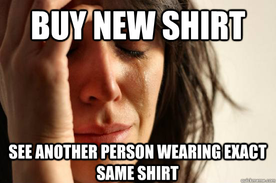 Buy new shirt see another person wearing exact same shirt - Buy new shirt see another person wearing exact same shirt  First World Problems
