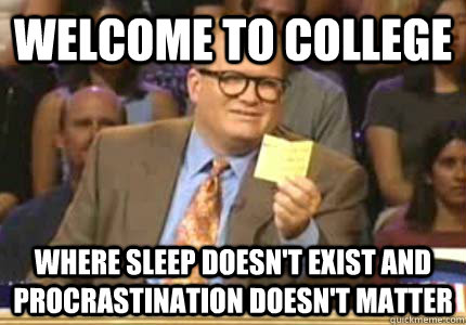 Welcome to college Where sleep doesn't exist and procrastination doesn't matter - Welcome to college Where sleep doesn't exist and procrastination doesn't matter  Whose Line