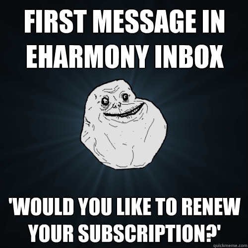 First message in eHarmony inbox 'Would you like to renew your subscription?' - First message in eHarmony inbox 'Would you like to renew your subscription?'  Forever Alone