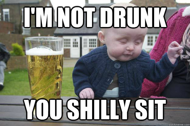 I'm not drunk  you shilly sit - I'm not drunk  you shilly sit  Misc