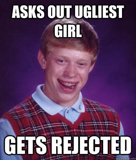 asks out ugliest girl gets rejected - asks out ugliest girl gets rejected  Bad Luck Brian