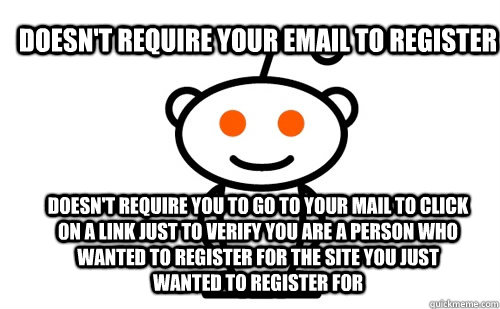 doesn't require your email to register doesn't require you to go to your mail to click on a link just to verify you are a person who wanted to register for the site you just wanted to register for - doesn't require your email to register doesn't require you to go to your mail to click on a link just to verify you are a person who wanted to register for the site you just wanted to register for  Good Guy Reddit