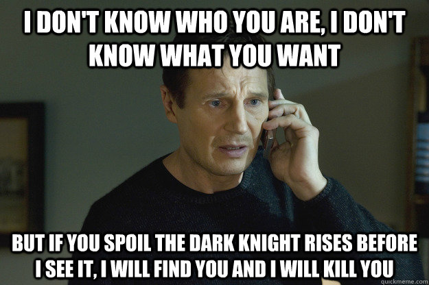 I DON'T KNOW WHO YOU ARE, I DON'T KNOW WHAT YOU WANT BUT IF YOU SPOIL THE DARK KNIGHT RISES BEFORE I SEE IT, I WILL FIND YOU AND I WILL KILL YOU - I DON'T KNOW WHO YOU ARE, I DON'T KNOW WHAT YOU WANT BUT IF YOU SPOIL THE DARK KNIGHT RISES BEFORE I SEE IT, I WILL FIND YOU AND I WILL KILL YOU  Scumbag Taken Dad