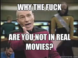 why the fuck Are you not in real movies? - why the fuck Are you not in real movies?  Annoyed Picard