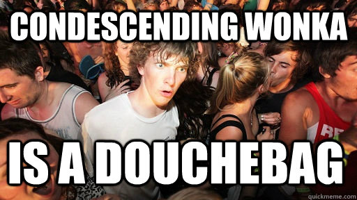 Condescending wonka Is a douchebag - Condescending wonka Is a douchebag  Sudden Clarity Clarence