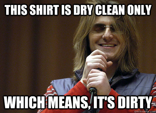 This shirt is dry clean only which means, it's dirty - This shirt is dry clean only which means, it's dirty  Mitch Hedberg Meme