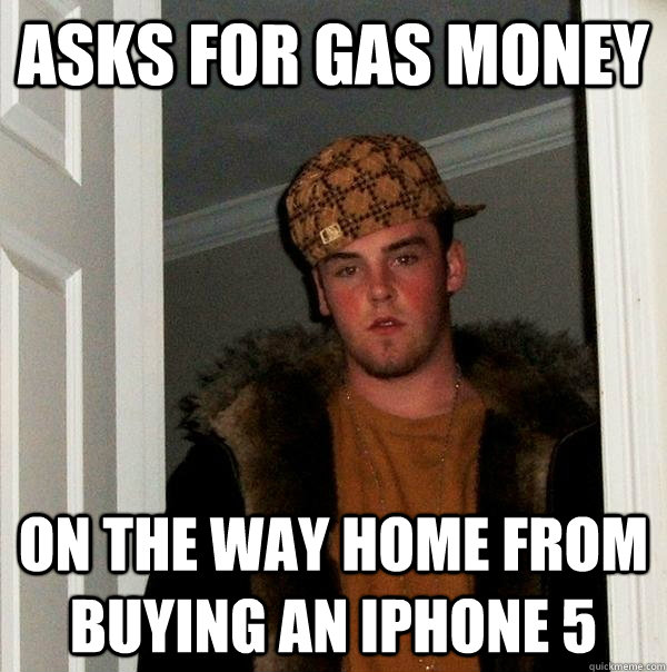 Asks for gas money On the way home from buying an iphone 5 - Asks for gas money On the way home from buying an iphone 5  Scumbag Steve