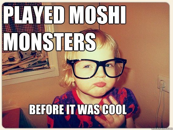 played moshi monsters before it was cool - played moshi monsters before it was cool  Misc