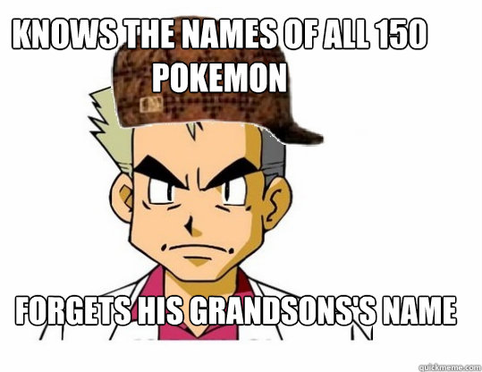 Knows the names of all 150 pokemon Forgets his grandsons's name