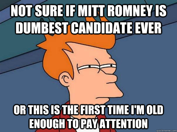 Not sure if Mitt Romney is dumbest candidate ever Or this is the first time I'm old enough to pay attention  Futurama Fry