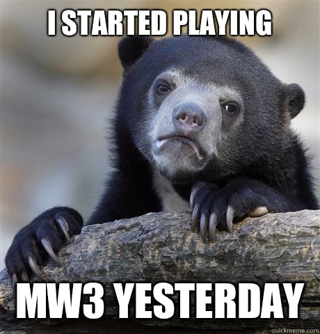I started playing MW3 yesterday  - I started playing MW3 yesterday   Confession Bear