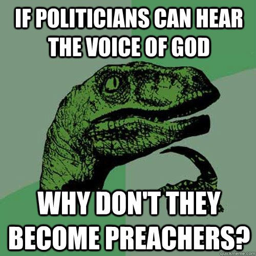 If politicians can hear the voice of god why don't they become preachers?  Philosoraptor