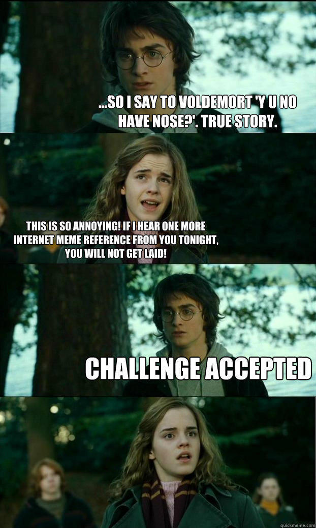 ...so i say to voldemort 'y u no have nose?'. true story. this is so annoying! if i hear one more internet meme reference from you tonight, you will not get laid! challenge accepted