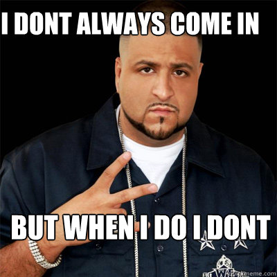 I dont always come in BUt when i do I dont - I dont always come in BUt when i do I dont  Dj Khaled