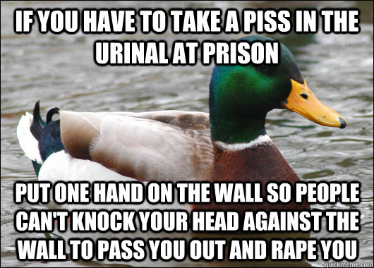 If you have to take a piss in the urinal at prison put one hand on the wall so people can't knock your head against the wall to pass you out and rape you - If you have to take a piss in the urinal at prison put one hand on the wall so people can't knock your head against the wall to pass you out and rape you  Actual Advice Mallard