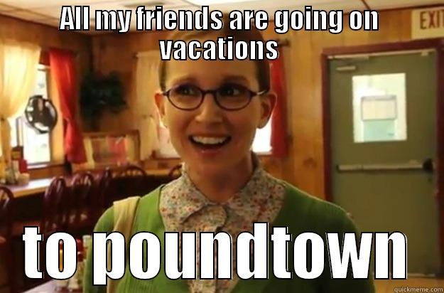 Summer fun - ALL MY FRIENDS ARE GOING ON VACATIONS TO POUNDTOWN Sexually Oblivious Female