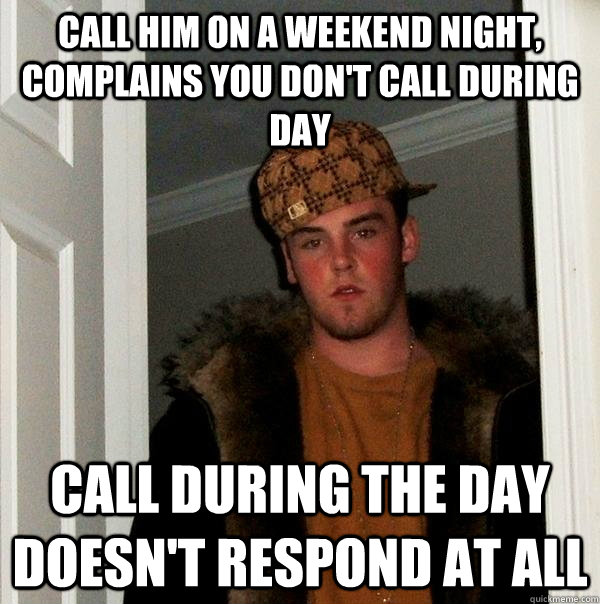 Call him on a weekend night, complains you don't call during day Call during the day doesn't respond at all - Call him on a weekend night, complains you don't call during day Call during the day doesn't respond at all  Scumbag Steve